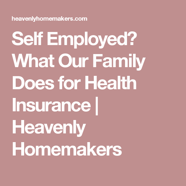 Self Employed What Our Family Does For Health Insurance Health