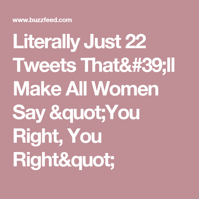 """Literally Just 22 Tweets That'll Make All Women Say """"You Right, You Right"""""""