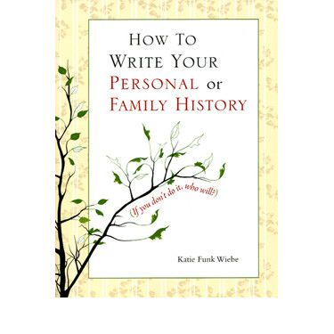 How to Write Your Personal or Family History Katie Funk Wiebe
