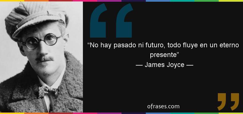 Frases De James Joyce No Hay Pasado Ni Futuro Todo Fluye