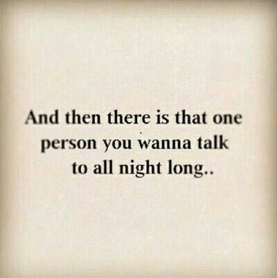 And then there is that one person you wanna talk to all night long..