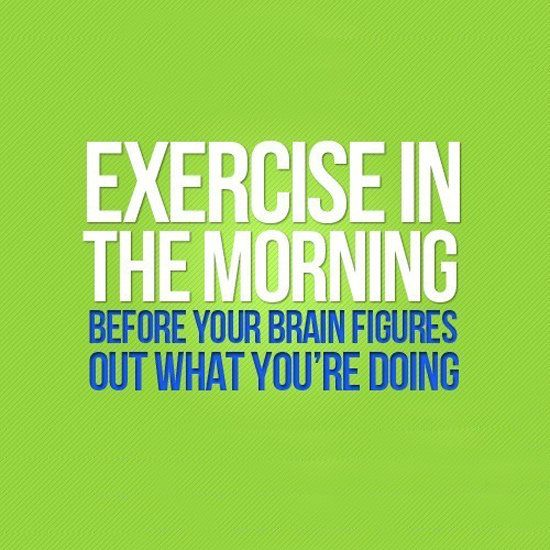 Exercise in the morning....if I don't there is a good chance I won't