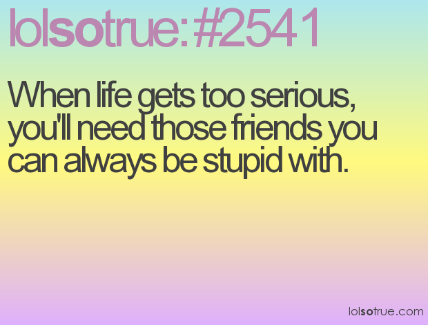 When Life Gets Too Serious, Youu0027ll Need Those Friends You Can Always Be  Stupid With.