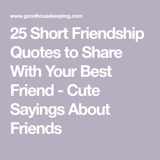 40 Friendship Quotes To Share With Your Besties Short Best Friend Quotes Friendship Quotes Friends Quotes