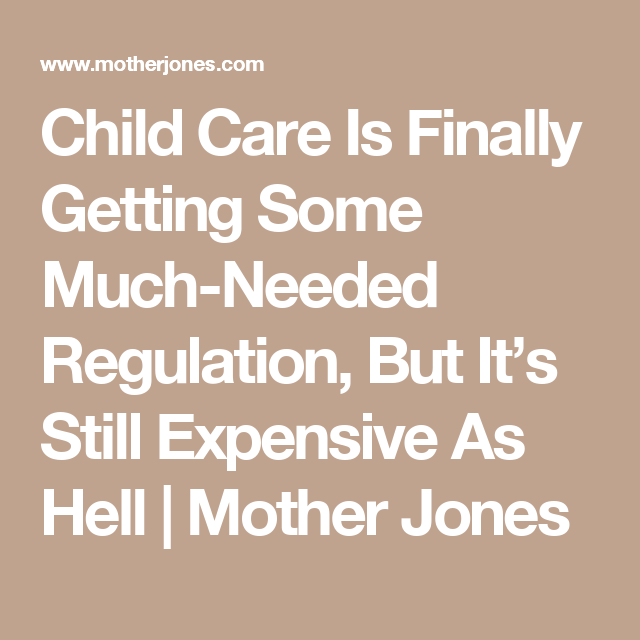 Child Care Is Finally Getting Some Much-Needed Regulation, But It's Still Expensive As Hell | Mother Jones