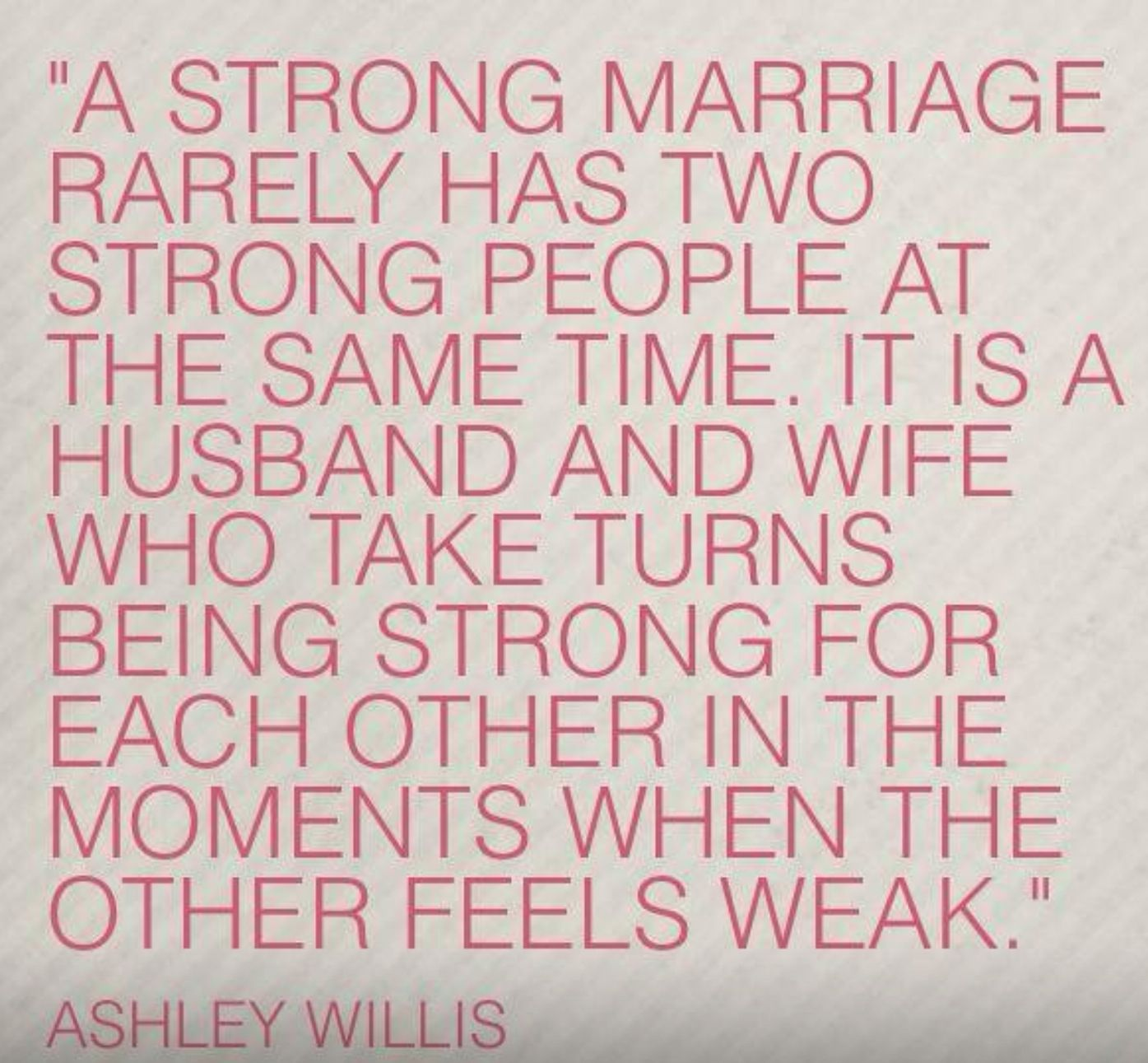 A strong marriage rarely has two strong people at the same time It s usually a husband and wife taking turns being strong for the other