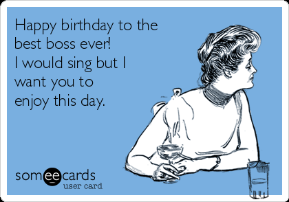 Happy Birthday To The Best Boss Ever I Would Sing But I Want You To Enjoy This Day Happy Birthday Boss Quotes Happy Birthday Boss Funny Happy Birthday Boss