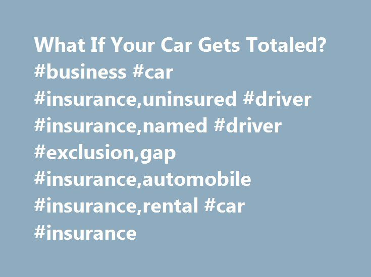 What If Your Car Gets Totaled Business Car Insuranceuninsured