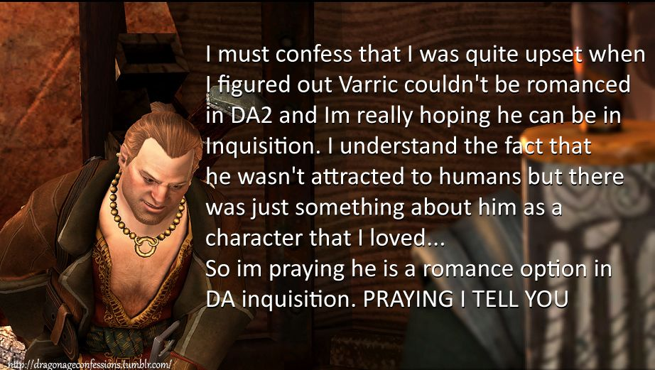 CONFESSION: I must confess that I was quiet upset when I figured out Varric couldn't be romance in DA2 and Im really hoping he can be in DA Inquisition. I understand the fact that he wasn't attracted to humans but there was just something about him as a character that I loved… So im praying he is a romance option in DA inquisition. PRAYING I TELL YOU!