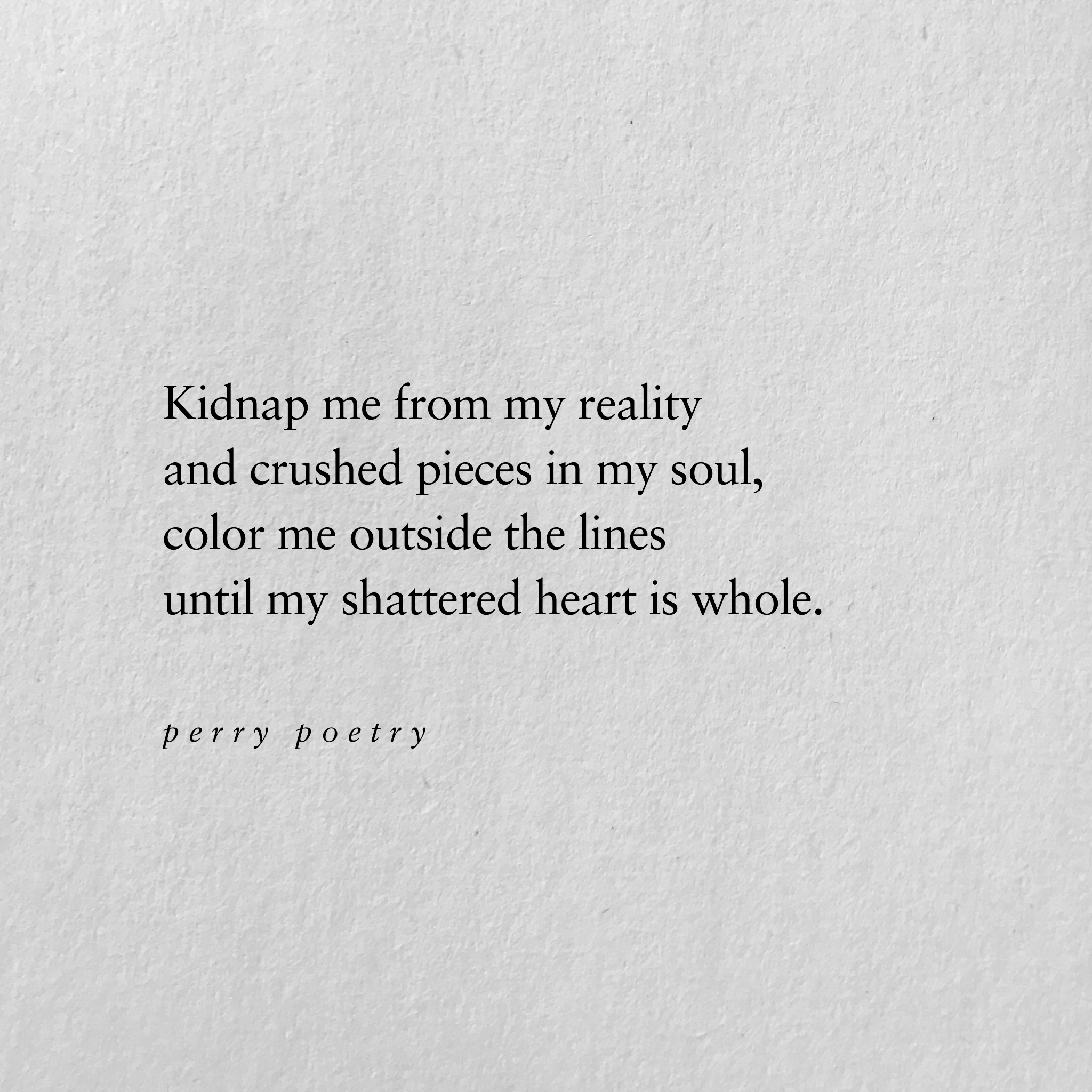 """Kidnap me from my reality and crushed pieces in my soul, color me outside the lines, until my shattered heart is whole."""
