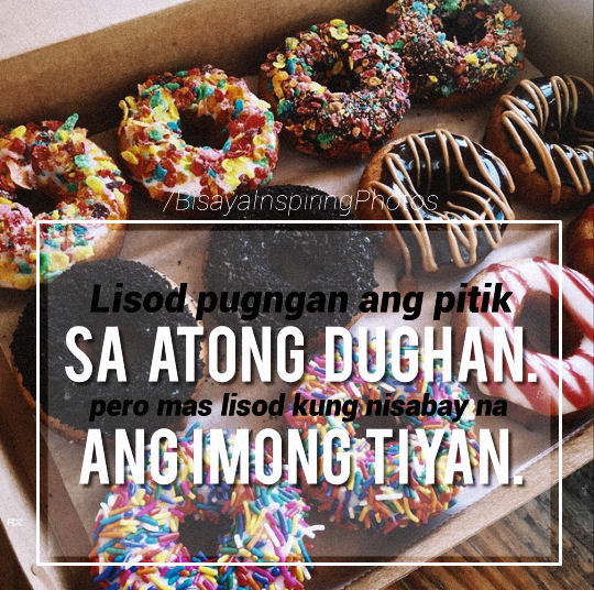 """Lisod pugngan ang pitik sa atong dughan pero mas lisod kung nisabay and imong tiyan."" -  Bisayan language typical of Davao City..(Difficult to control the beat of your heart but more difficult if your stomach beats simultaneously.)"