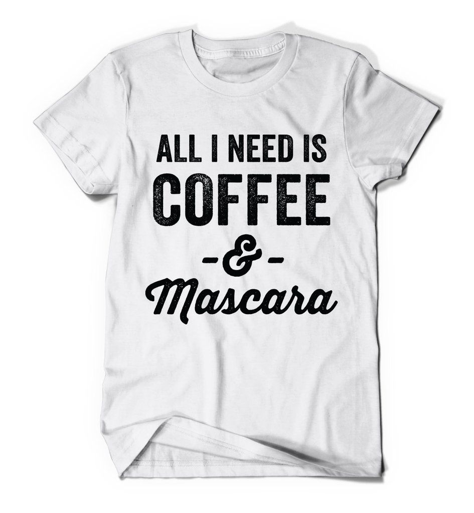 All I Need Is Coffee & Mascara TShirt T shirts for