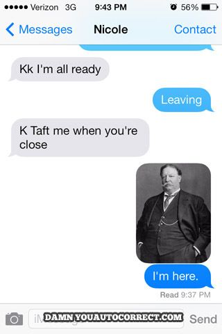 The 45 Funniest Autocorrect Fails Of 2014.  I think Taft-ing people should become a thing.