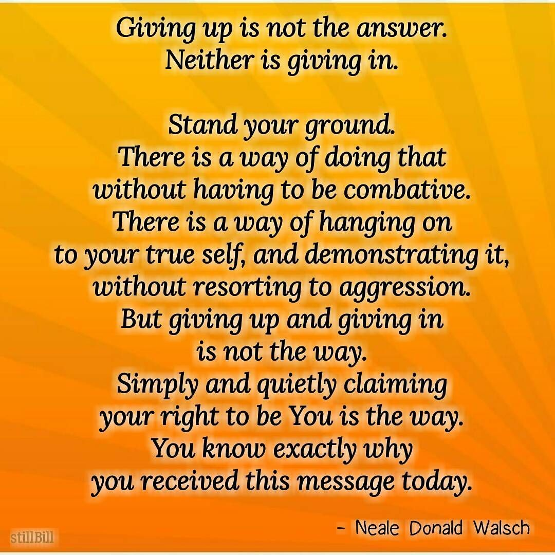 Giving Up Is Not The Answer Neither Is Giving In Stand Your Ground There Is A Way Of Doing That Without Having To Be Comb Wisdom Quotes Family Quotes Quotes