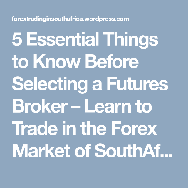 5 Essential Things To Know Before Selecting A Futures Broker Learn Trade In The Forex Market Of Southafrica