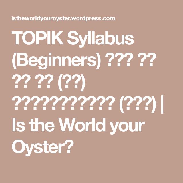 TOPIK Syllabus (Beginners) 한국어 능력 시험 교과 (초급)  韩国语能力测试教学大纲 (初学者) | Is the World your Oyster?