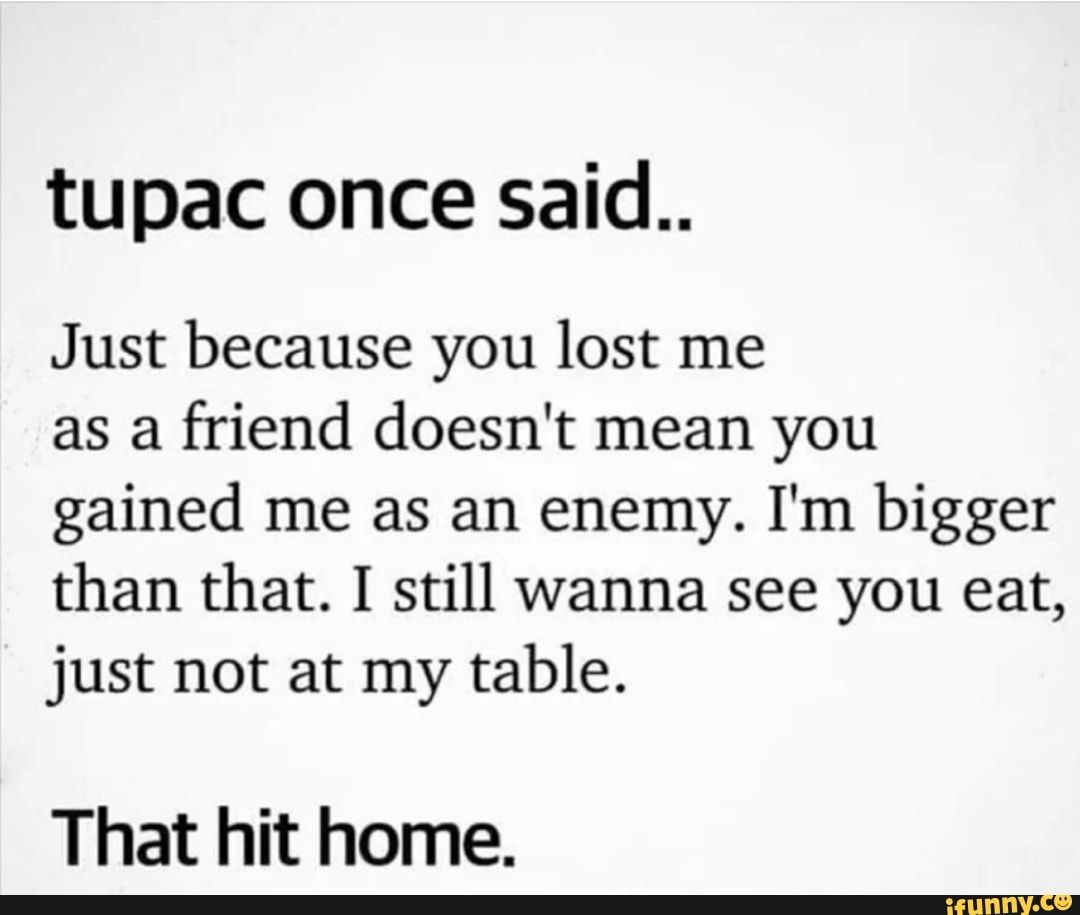 Tupac Once Said Just Because You Lost Me As A Friend
