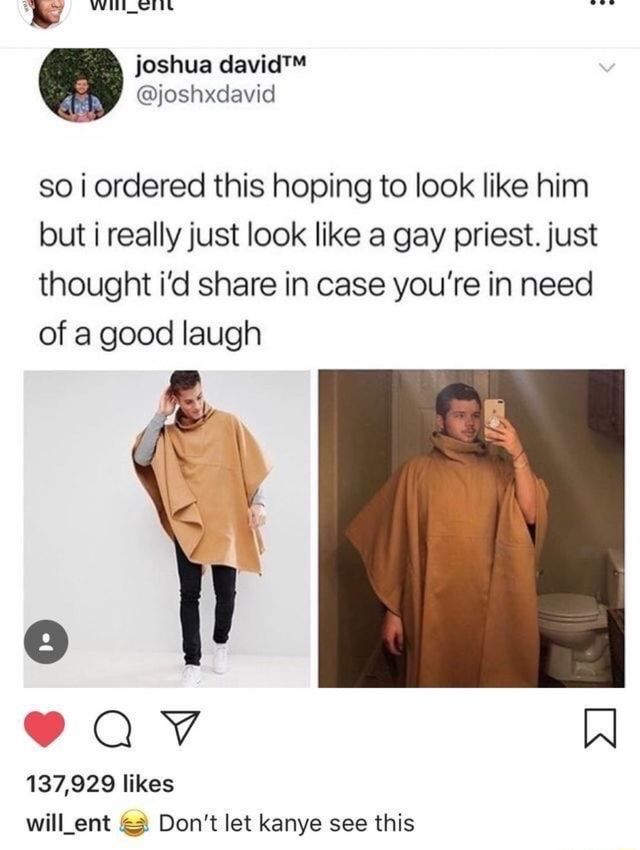 1E Wlll_Elll so i ordered this hoping to look like him but i really just look like a gay priestjust thought i'd share in case you're in need of a good laugh 137,929 likes will_ent © Don't let kanye see this - )