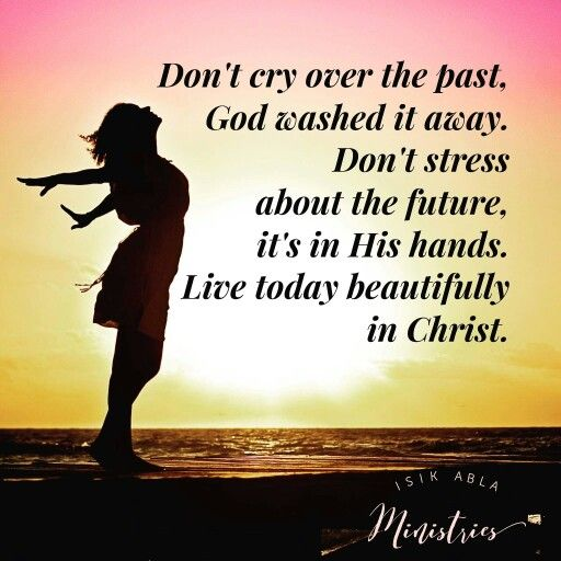 Don't cry over the past, God washed it away. Don't stress about the future, it's in His hands. Live today beautifully in Christ. - Isik Abla via fb