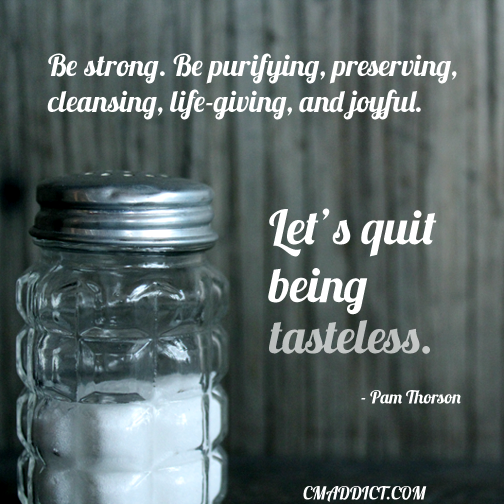"""""""Be strong. Be purifying, preserving, cleansing, life-giving, and joyful. Let's quit being tasteless.""""  @cmaddict #salt"""