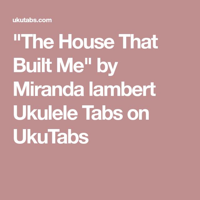 The House That Built Me By Miranda Lambert Ukulele Tabs On Ukutabs