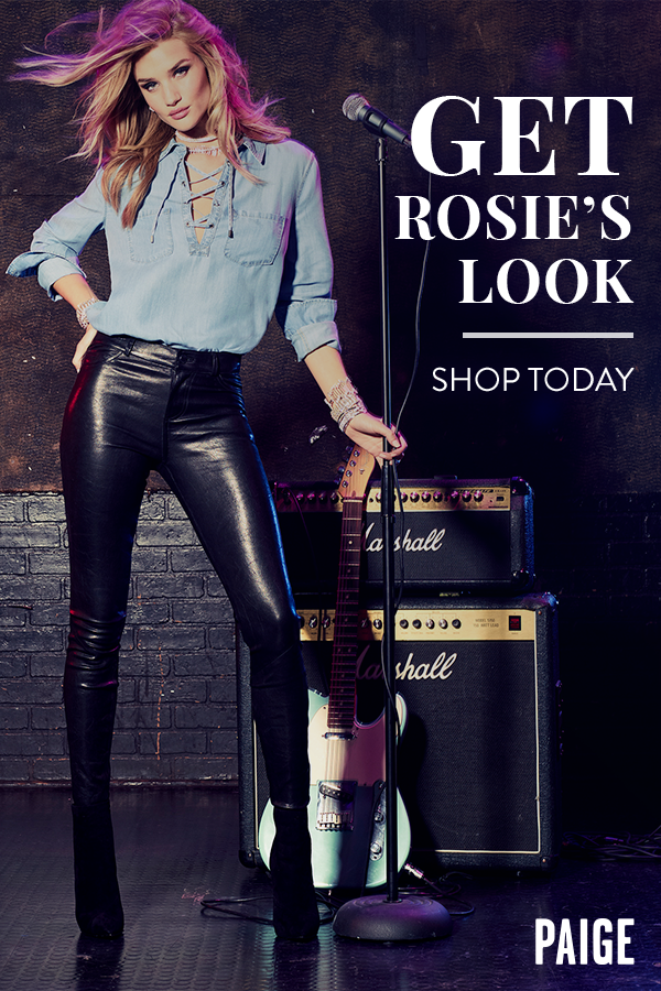 Browse the look from our fall campaign and get inspired by Rosie Huntington-Whiteley, super model and ultimate PAIGE girl. We design clothes you can live in - edgy, while still looking and feeling effortless. Get Rosie's look at paige.com