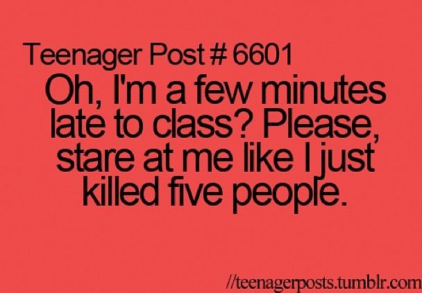 Funny teen post soo true. Never been late, but I've seen the looks other people get when they are.