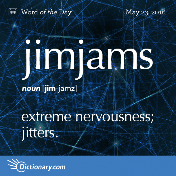 """Jimjams - Slang. extreme nervousness; jitters. Origin: Jimjams is a gradational compound based on the word jam meaning """"to press, squeeze, or fill tightly."""" The sense """"nervous jitters"""" entered English in the 1800s."""