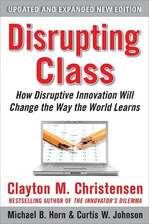 Disrupting Class How Disruptive Innovation Will Change The Way