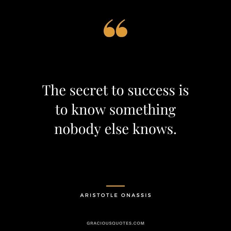 The Secret To Success Is To Know Something Nobody Else Knows Aristotle Onassis Success Quotes Business Success Quotes Aristotle Quotes Philosophy Quotes