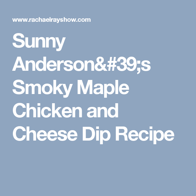 Sunny Anderson's Smoky Maple Chicken and Cheese Dip Recipe