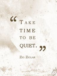 take time to be quiet ... good advice for all in the age of social media from zig ziglar