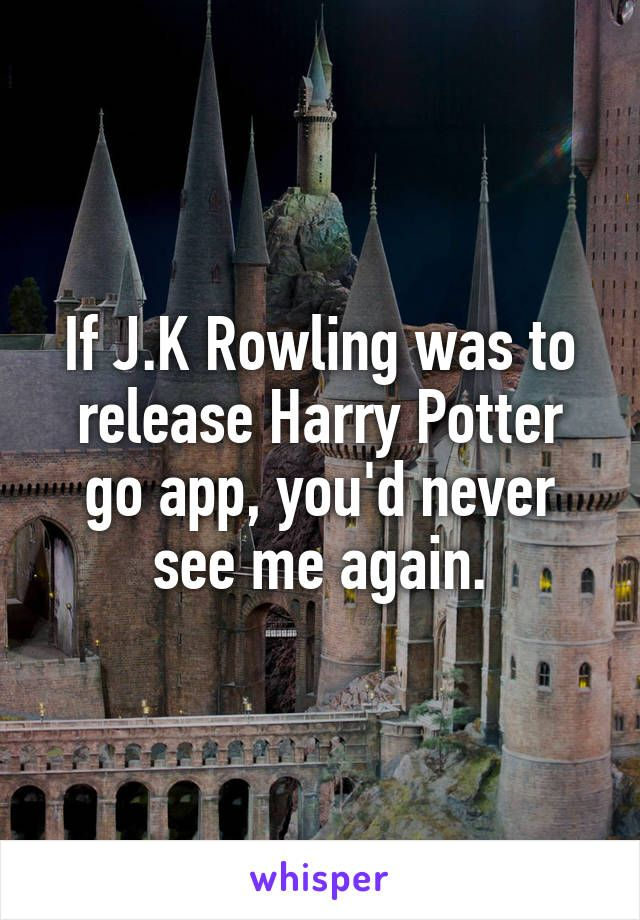 If J K Rowling Was To Release Harry Potter Go App You D Never See Me Again Harry Potter Obsession Harry Potter Harry Potter Love