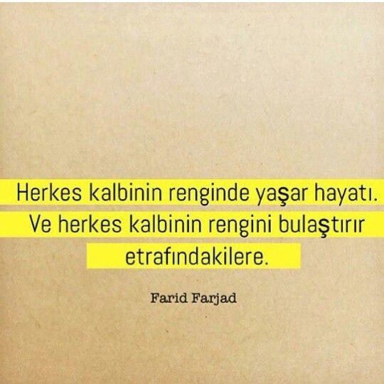 """"""" Herkes kalbinin renginde yaşar hayatı. Ve herkes kalbinin rengini bulaştırır etrafindakilere. """" - Farid Farjad"""