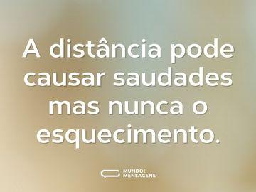 A distância pode causar saudades mas nunca o esquecimento.