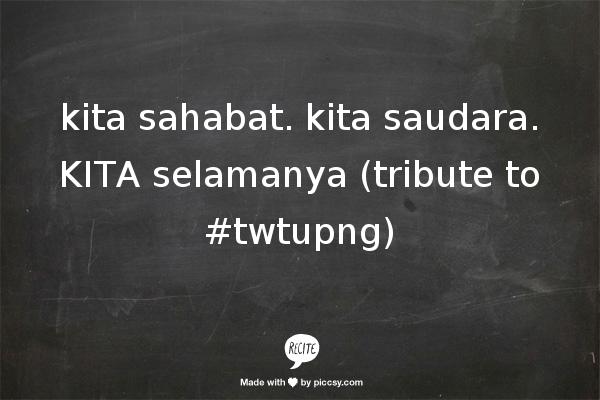 kita sahabat.  kita saudara.  KITA selamanya    (tribute to #twtupng)