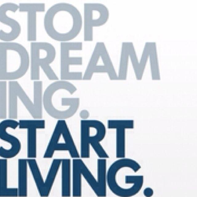 Stop dreaming; start living.