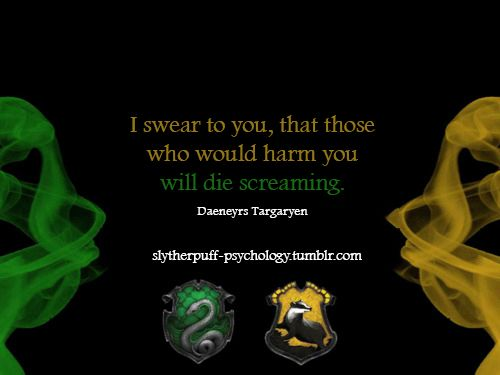 Slytherpuff || this is a perfect quote for this ship! Daenerys is totally a Slytherin, and Missandei would be her Hufflepuff best friend.