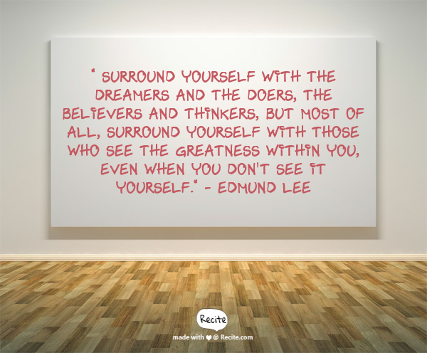 """ Surround yourself with the  dreamers and the doers, the believers and thinkers,  but most of all,  surround yourself with those who see the greatness within you,  even when you don't see it yourself.""   - Edmund Lee - Quote From Recite.com #RECITE #QUOTE"