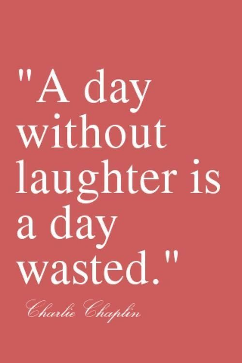 A Day Without Laughter Is Wasted Charlie Chaplin Don T Waste Your Days