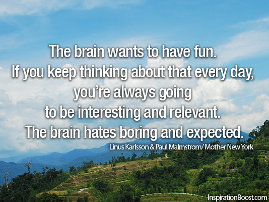 The brain wants to have fun. If you keep thinking about that every day, you're always going to be interesting and relevant. The brain hates boring and expected.    -Linus Karlsson & Paul Malmstrom/ Mother New York-