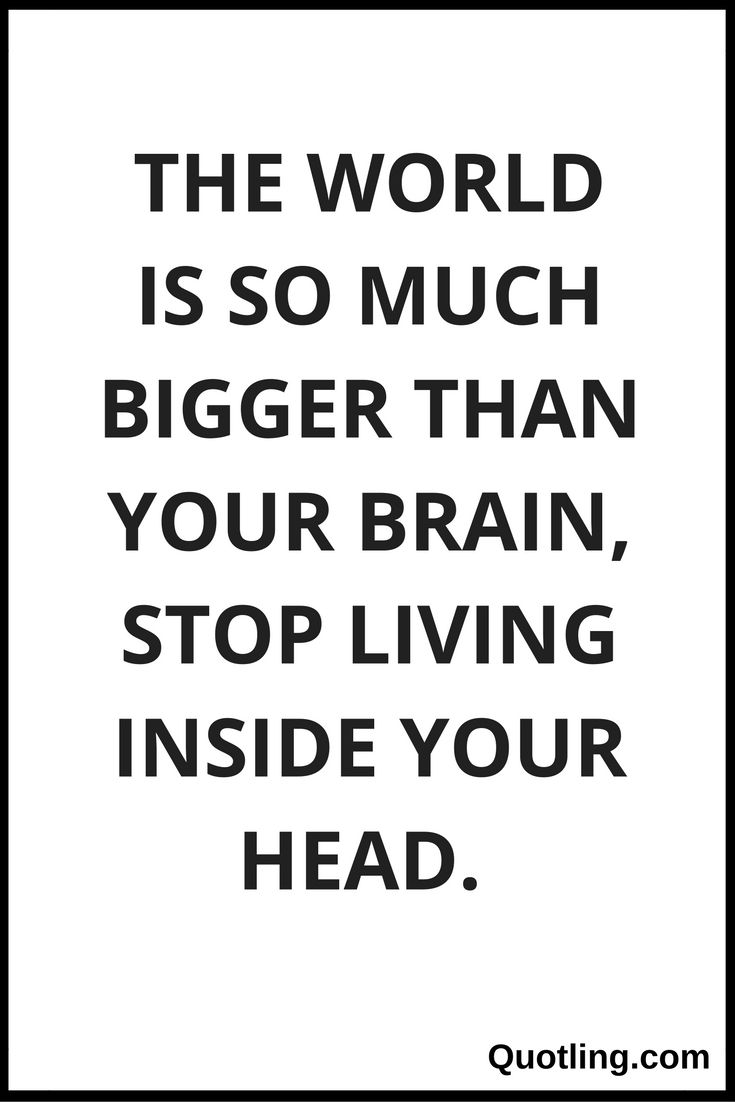 Stress Quote The World Is So Much Bigger Than Your Brain Stop Living Inside