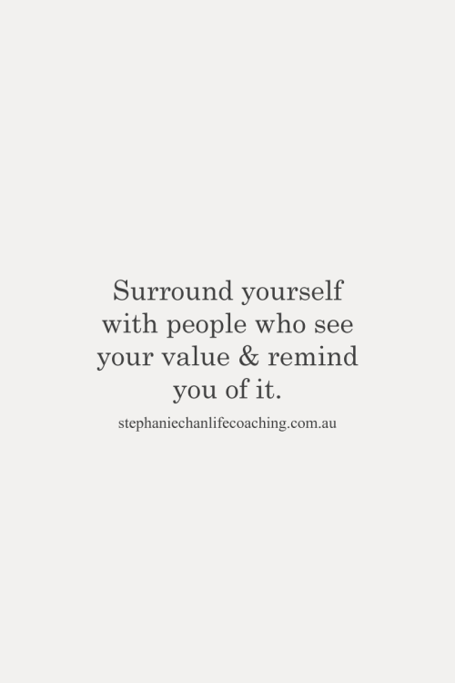 Surround Yourself With People Who See Your Value Remind You Of It