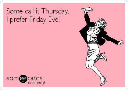 Some call it Thursday, I prefer Friday Eve! | Funny ...