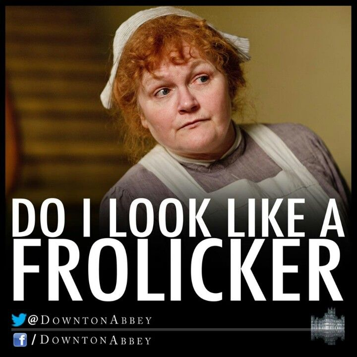 Mrs Patmore downton abbey quote-do i look like a frolicker ...