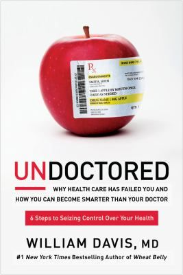 Undoctored : Why Health Care Has Failed You and How You Can Become Smarter Than Your Doctor by William Davis