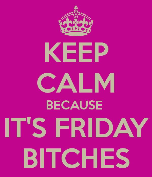 Keep calm because it's Friday bitches!