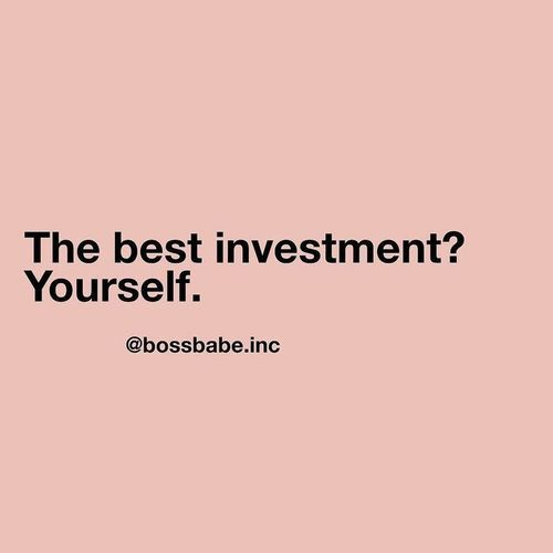 The best investment? Yourself. Bossbabe / I don't own this image