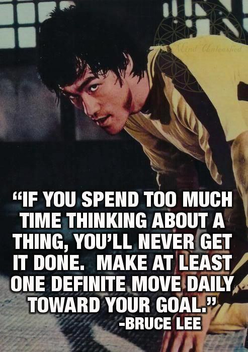 """""""If you spend too much time thinking about a thing, you'll never get it done.  Make at least one definite move daily toward your goal."""" - Bruce Lee"""