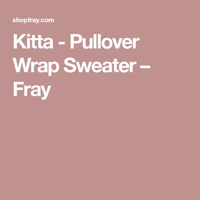 19988d0d50 Kitta - Pullover Wrap Sweater – Fray